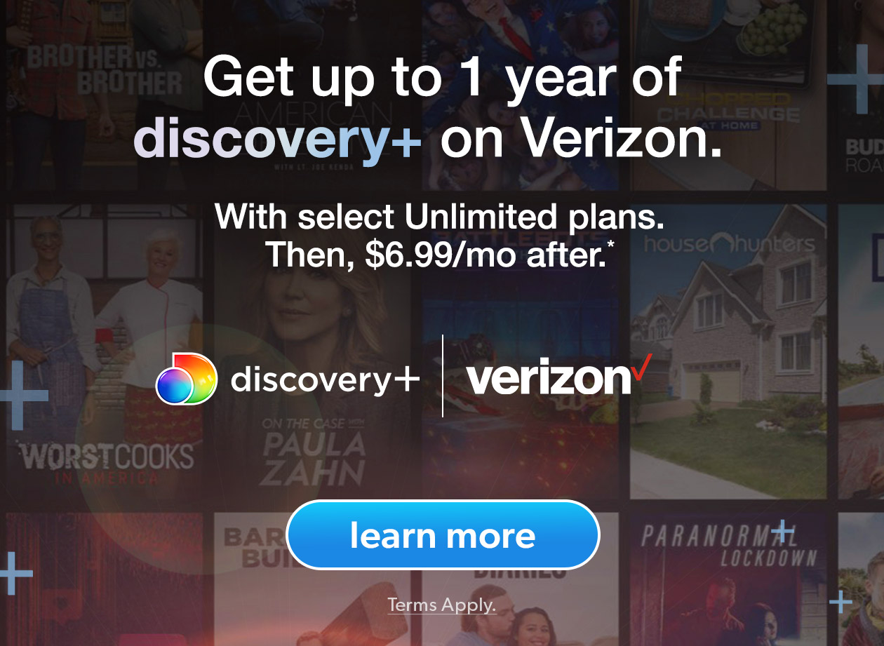 Get up to 1 year of discovery+ on Verizon. | With select Unlimited plans. Then, $6.99/mo after.* | Learn More